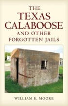 The Texas Calaboose and Other Forgotten Jails by William E. Moore