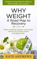 Why Weight - A Road Map to Recovery: From Anorexia, Bulimia and Other Unhealthy Eating Habits and Behaviors (Eating Disorders) 413a3437-5ebb-42ac-a7fc-cbcdb36df1c3