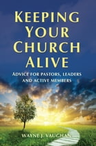 Keeping Your Church Alive: Advice for Pastors, Leaders and Active Members by Wayne  Vaughan