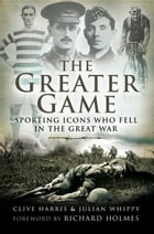 The Greater Game: Sporting Icons Who Fell in The Great War by Clive Harris