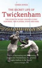 Secret Life of Twickenham: The Story of Rugby Union's Iconic Fortress, The Players, Staff and Fans