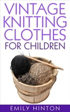 Vintage Knitting Clothes for Children by Emily Hinton