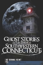 Ghost Stories and Legends of Southwestern Connecticut by Donna Kent