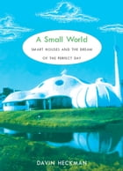 A Small World: Smart Houses and the Dream of the Perfect Day by Davin Heckman