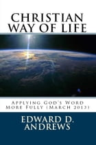 CHRISTIAN WAY OF LIFE Applying God's Word More Fully (March 2013) by Edward D. Andrews