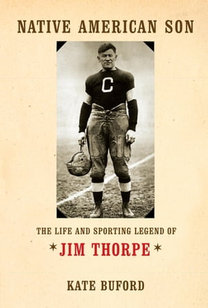 Native American Son The Life and Sporting Legend of Jim Thorpe
