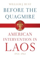 Before the Quagmire: American Intervention in Laos, 1954-1961 by William J. Rust