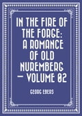 In the Fire of the Forge: A Romance of Old Nuremberg - Volume 02