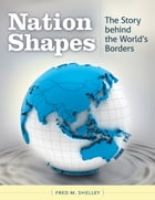 Nation Shapes: The Story Behind the World's Borders: The Story behind the World's Borders by Fred M. Shelley