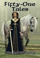Fifty-One Tales: With linked Table of Contents by Lord Dunsany