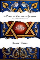 The Peace and Violence of Judaism: From the Bible to Modern Zionism by Robert Eisen