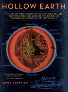 Hollow Earth: The Long and Curious History of Imagining Strange Lands, Fantastical Creatures…