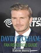 David Beckham: Fan Resource Guide by Calvin Barry