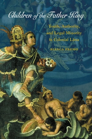 Children of the Father King Youth,  Authority,  and Legal Minority in Colonial Lima