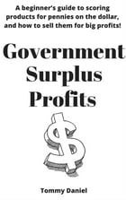 Government Surplus Profits: A beginner's guide to scoring products for pennies on the dollar, and how to sell them for big profi by Tommy Daniel