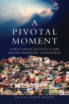 A Pivotal Moment: Population, Justice, and the Environmental Challenge by Laurie Ann Mazur