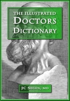 The Illustrated Doctors Dictionary: A medical dictionary written by a doctor for doctors, now illustrated by Joseph C Segen
