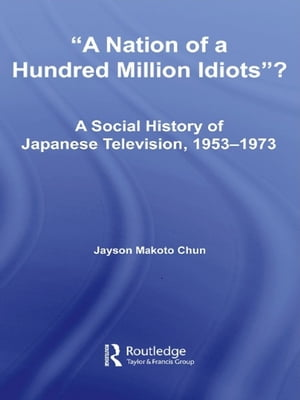 A Nation of a Hundred Million Idiots? A Social History of Japanese Television,  1953 - 1973
