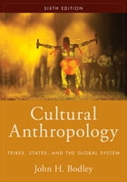 Cultural Anthropology: Tribes, States, and the Global System by John H. Bodley