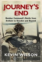 Journey's End: Bomber Command's Battle from Arnhem to Dresden and Beyond by Kevin Wilson