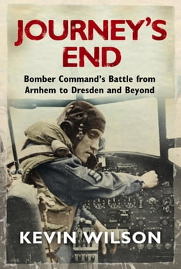 Book Journey's End: Bomber Command's Battle from Arnhem to Dresden and Beyond by Kevin Wilson