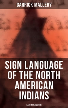 Sign Language of the North American Indians (Illustrated Edition): Compared With That Among Other…