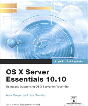 Apple Pro Training Series OS X Server Essentials 10.10: Using and Supporting OS X Server on Yosemite