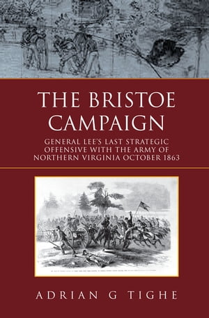 The Bristoe Campaign: General Lee'S Last Strategic Offensive with the Army of Northern Virginia October 1863