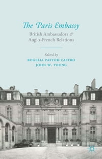 The Paris Embassy: British Ambassadors and Anglo-French Relations 1944–79