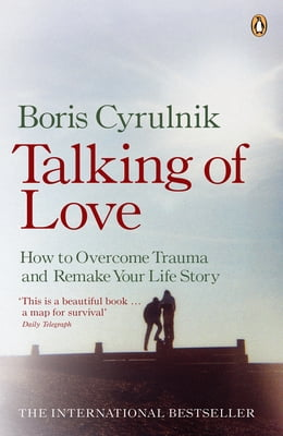 Book Talking of Love: How to Overcome Trauma and Remake Your Life Story by Boris Cyrulnik