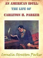 An American Idyll: The Life of Carleton H. Parker [Annotated] by Cornelia Stratton Parker