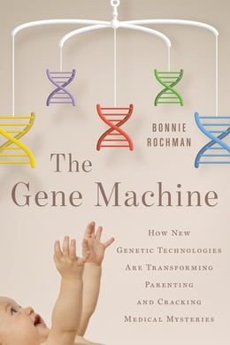 Book The Gene Machine: How New Genetic Technologies are Transforming Parenting and cracking Medical… by Bonnie Rochman
