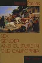 Intimate Frontiers: Sex, Gender, and Culture in Old California by Albert L. Hurtado