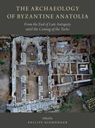 The Archaeology of Byzantine Anatolia: From the End of Late Antiquity until the Coming of the Turks by Philipp Niewohner