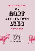 Selections from My Goat Ate Its Own Legs, Volume Five by Alex Burrett