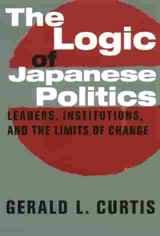 The Logic of Japanese Politics: Leaders, Institutions, and the Limits of Change by Gerald Curtis