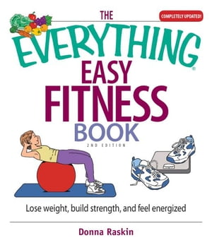 The Everything Easy Fitness Book Lose Weight,  Build Strength,  And Feel Energized