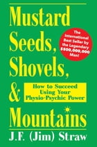 Mustard Seeds, Shovels, & Mountains: How to Succeed Using Your Physio-Psychic power by J. F. (Jim) Straw