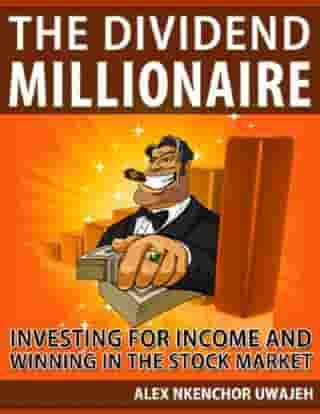 The Dividend Millionaire: Investing for Income and winning in the stock market (Personal Finance, Investments, Business, investing) by Alex Nkenchor Uwajeh