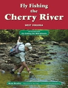 Fly Fishing the Cherry River, West Virginia: An Excerpt from Fly Fishing the Mid-Atlantic by Beau Beasley