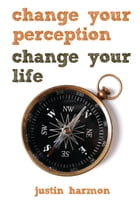 Change Your Perception, Change Your Life by Justin Harmon