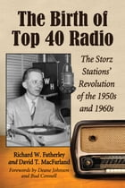 The Birth of Top 40 Radio: The Storz Stations' Revolution of the 1950s and 1960s by Richard W. Fatherley
