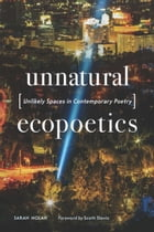 Unnatural Ecopoetics: Unlikely Spaces in Contemporary Poetry by Sarah Nolan