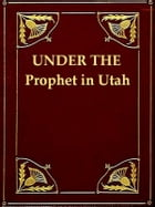 Under the Prophet in Utah: The National Menace of a Political Priestcraft by Frank J. Cannon