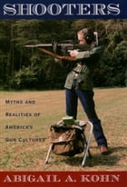 Shooters: Myths and Realities of America's Gun Cultures by Abigail A. Kohn