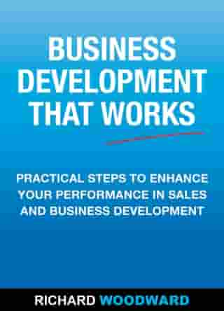 Business Development That Works: Practical Steps to Enhance your Performance in Sales and Business Development by Richard Woodward