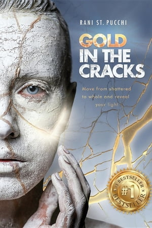 Gold in the Cracks: Move from Shattered to Whole and Reveal Your Light by Rani St. Pucchi