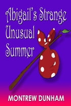 Abigail's Strange and Unusual Summer by Montrew Dunham