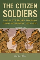 The Citizen Soldiers: The Plattsburg Training Camp Movement, 1913-1920 by John Garry Clifford