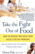 Take the Fight Out of Food: How to Prevent and Solve Your Child's Eating Probl by Donna Fish